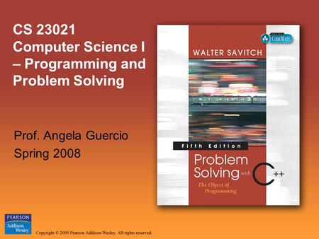 CS 23021 Computer Science I – Programming and Problem Solving Prof. Angela Guercio Spring 2008.