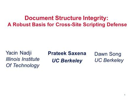 1 Document Structure Integrity: A Robust Basis for Cross-Site Scripting Defense Prateek Saxena UC Berkeley Yacin Nadji Illinois Institute Of Technology.