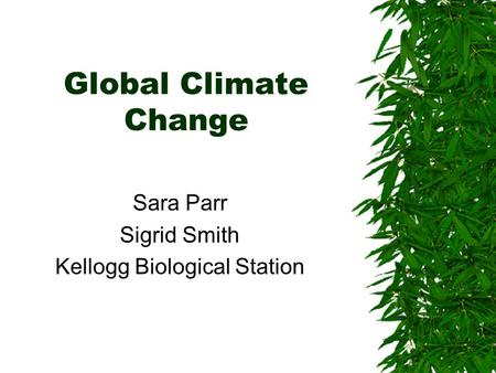 Global Climate Change Sara Parr Sigrid Smith Kellogg Biological Station.