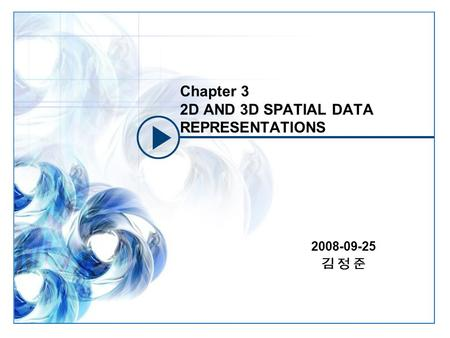 Chapter 3 2D AND 3D SPATIAL DATA REPRESENTATIONS 2008-09-25 김 정 준.