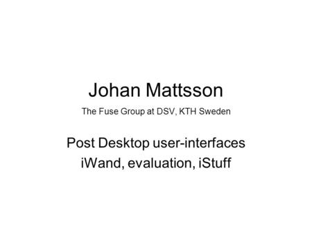 Johan Mattsson The Fuse Group at DSV, KTH Sweden Post Desktop user-interfaces iWand, evaluation, iStuff.