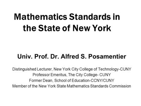 Mathematics Standards in the State of New York Univ. Prof. Dr. Alfred S. Posamentier Distinguished Lecturer, New York City College of Technology-CUNY Professor.
