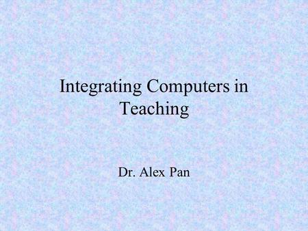 Integrating Computers in Teaching Dr. Alex Pan. How are computers Used in the Schools: Some Indicators Student-computer ratio Internet Access Technology.