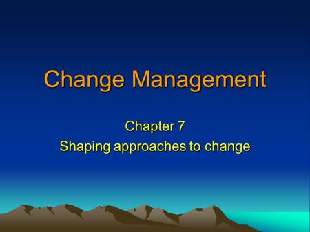 Change Management Chapter 7 Shaping approaches to change.