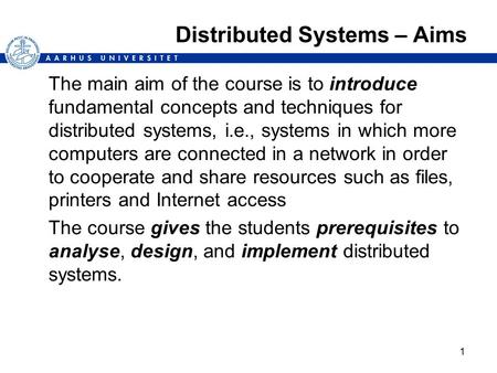 1 Distributed Systems – Aims The main aim of the course is to introduce fundamental concepts and techniques for distributed systems, i.e., systems in which.