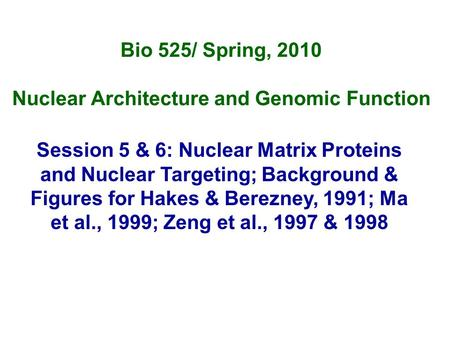 Bio 525/ Spring, 2010 Nuclear Architecture and Genomic Function Session 5 & 6: Nuclear Matrix Proteins and Nuclear Targeting; Background & Figures for.