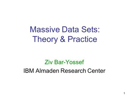 1 Massive Data Sets: Theory & Practice Ziv Bar-Yossef IBM Almaden Research Center.