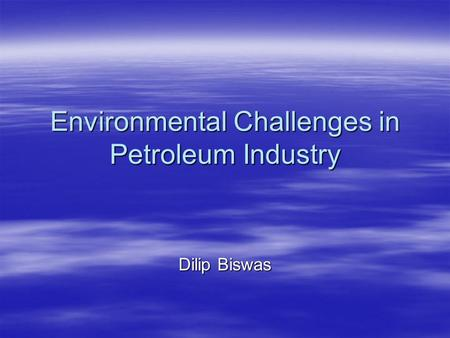 Environmental Challenges in Petroleum Industry Dilip Biswas.
