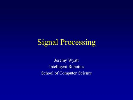 Signal Processing Jeremy Wyatt Intelligent Robotics School of Computer Science.