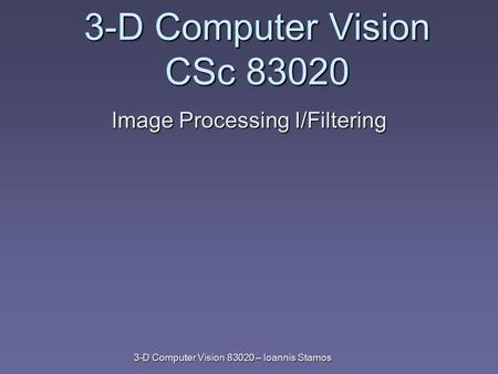 3-D Computer Vision 83020 – Ioannis Stamos 3-D Computer Vision CSc 83020 Image Processing I/Filtering.