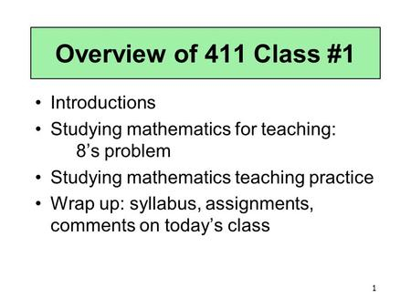 1 Overview of 411 Class #1 Introductions Studying mathematics for teaching: 8's problem Studying mathematics teaching practice Wrap up: syllabus, assignments,