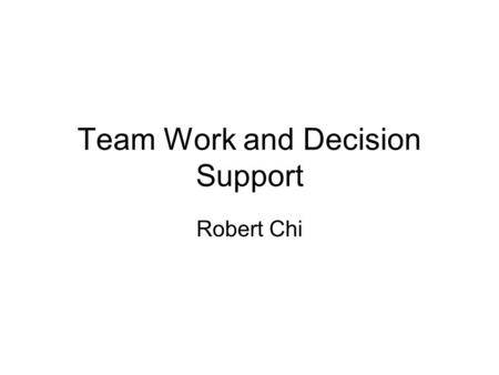 Team Work and Decision Support Robert Chi. What is team work Communication Collaboration Example.