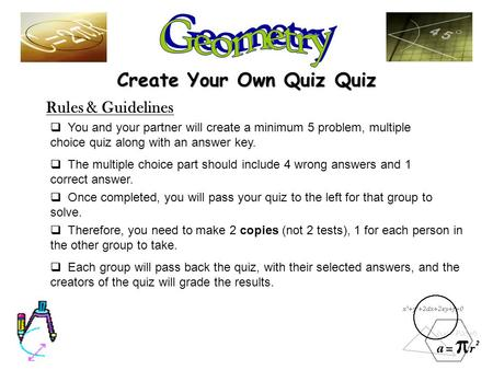 Create Your Own Quiz Quiz Rules & Guidelines  You and your partner will create a minimum 5 problem, multiple choice quiz along with an answer key. 