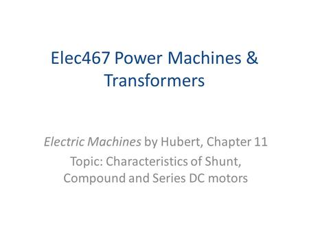 Elec467 Power Machines & Transformers Electric Machines by Hubert, Chapter 11 Topic: Characteristics of Shunt, Compound and Series DC motors.