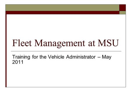 Fleet Management at MSU Training for the Vehicle Administrator – May 2011.