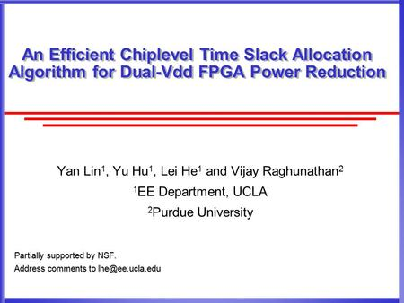 An Efficient Chiplevel Time Slack Allocation Algorithm for Dual-Vdd FPGA Power Reduction Yan Lin 1, Yu Hu 1, Lei He 1 and Vijay Raghunathan 2 1 EE Department,