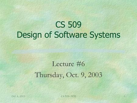 Oct. 9, 2003CS 509 - WPI1 CS 509 Design of Software Systems Lecture #6 Thursday, Oct. 9, 2003.