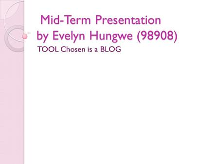 Mid-Term Presentation by Evelyn Hungwe (98908) Mid-Term Presentation by Evelyn Hungwe (98908) TOOL Chosen is a BLOG.
