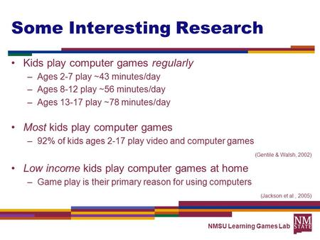 NMSU Learning Games Lab Some Interesting Research Kids play computer games regularly –Ages 2-7 play ~43 minutes/day –Ages 8-12 play ~56 minutes/day –Ages.