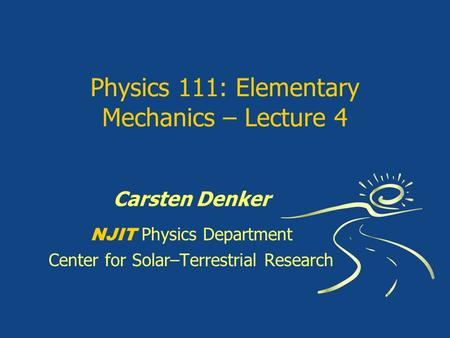 Physics 111: Elementary Mechanics – Lecture 4 Carsten Denker NJIT Physics Department Center for Solar–Terrestrial Research.