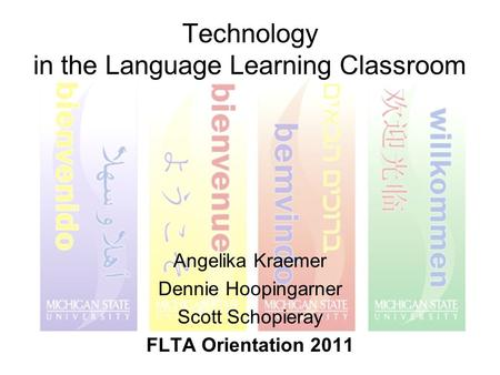 Technology in the Language Learning Classroom Angelika Kraemer Dennie Hoopingarner Scott Schopieray FLTA Orientation 2011.