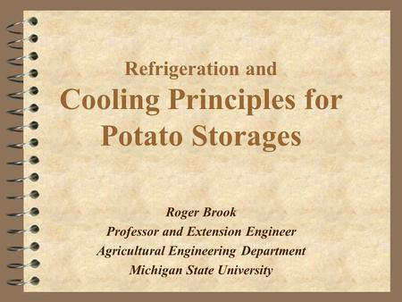 Refrigeration and Cooling Principles for Potato Storages Roger Brook Professor and Extension Engineer Agricultural Engineering Department Michigan State.