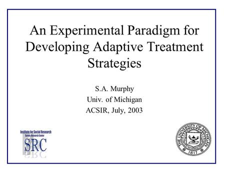 An Experimental Paradigm for Developing Adaptive Treatment Strategies S.A. Murphy Univ. of Michigan ACSIR, July, 2003.