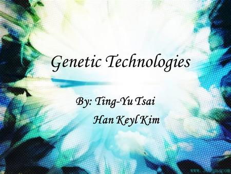 Genetic Technologies By: Ting-Yu Tsai Han Keyl Kim.