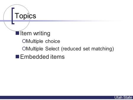 Utah State Topics Item writing  Multiple choice  Multiple Select (reduced set matching) Embedded items.