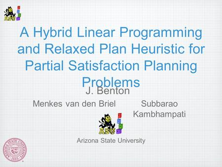A Hybrid Linear Programming and Relaxed Plan Heuristic for Partial Satisfaction Planning Problems J. Benton Menkes van den BrielSubbarao Kambhampati Arizona.