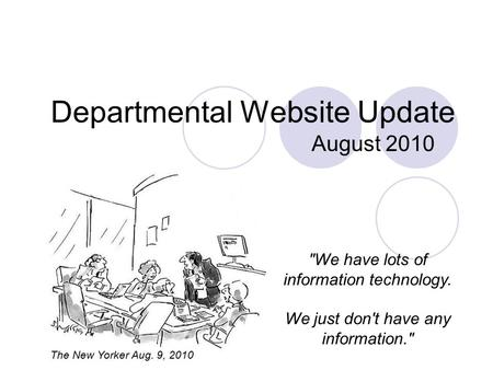 Departmental Website Update August 2010 We have lots of information technology. We just don't have any information. The New Yorker Aug. 9, 2010.