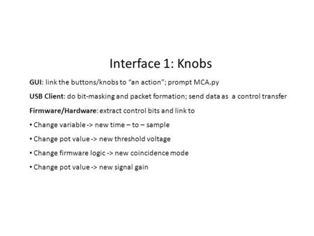 "Interface 1: Knobs GUI: link the buttons/knobs to ""an action""; prompt MCA.py USB Client: do bit-masking and packet formation; send data as a control transfer."