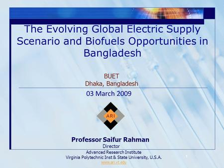 1 The Evolving Global Electric Supply Scenario and Biofuels Opportunities in Bangladesh Professor Saifur Rahman Director Advanced Research Institute Virginia.