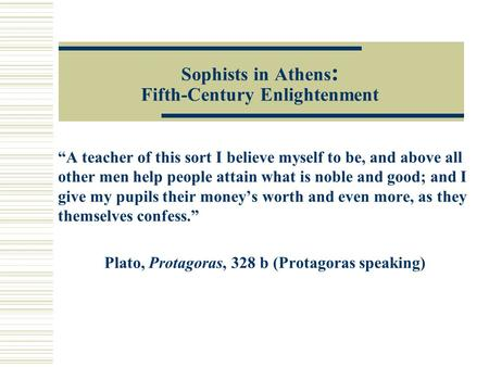 "Sophists in Athens : Fifth-Century Enlightenment ""A teacher of this sort I believe myself to be, and above all other men help people attain what is noble."
