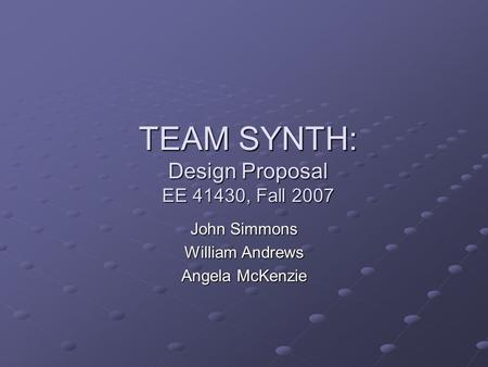 TEAM SYNTH: Design Proposal EE 41430, Fall 2007 John Simmons William Andrews Angela McKenzie.
