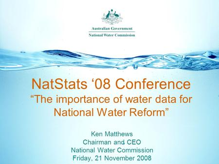 "NatStats '08 Conference ""The importance of water data for National Water Reform"" Ken Matthews Chairman and CEO National Water Commission Friday, 21 November."