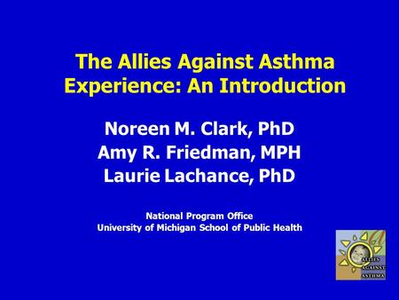 The Allies Against Asthma Experience: An Introduction Noreen M. Clark, PhD Amy R. Friedman, MPH Laurie Lachance, PhD National Program Office University.