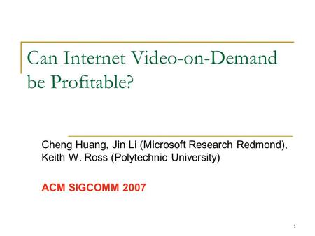 1 Can Internet Video-on-Demand be Profitable? Cheng Huang, Jin Li (Microsoft Research Redmond), Keith W. Ross (Polytechnic University) ACM SIGCOMM 2007.