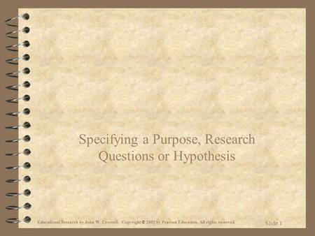 Educational Research by John W. Creswell. Copyright © 2002 by Pearson Education. All rights reserved. Slide 1 Specifying a Purpose, Research Questions.