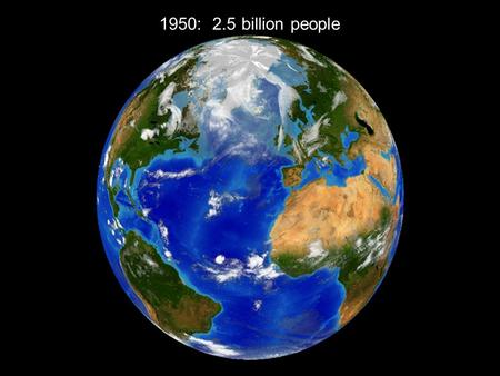 1950: 2.5 billion people. 2000: 6 billion people.