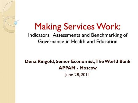 Making Services Work: Indicators, Assessments and Benchmarking of Governance in Health and Education Dena Ringold, Senior Economist, The World Bank APPAM.