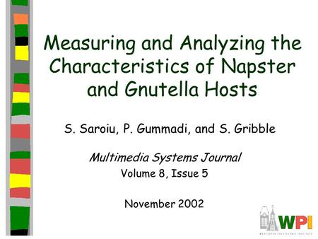 Measuring and Analyzing the Characteristics of Napster and Gnutella Hosts S. Saroiu, P. Gummadi, and S. Gribble Multimedia Systems Journal Volume 8, Issue.
