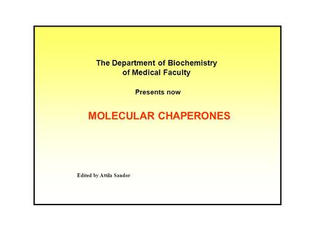MOLECULAR CHAPERONES The Department of Biochemistry of Medical Faculty Presents now Edited by Attila Sandor.