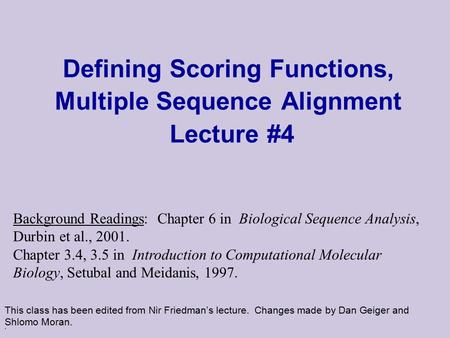 . Defining Scoring Functions, Multiple Sequence Alignment Lecture #4 This class has been edited from Nir Friedman's lecture. Changes made by Dan Geiger.