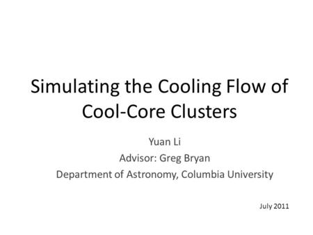 Simulating the Cooling Flow of Cool-Core Clusters Yuan Li Advisor: Greg Bryan Department of Astronomy, Columbia University July 2011.