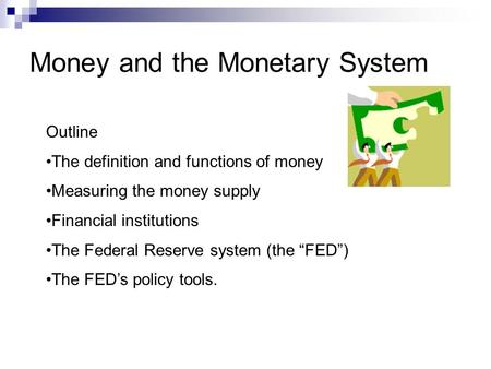 Money and the Monetary System Outline The definition and functions of money Measuring the money supply Financial institutions The Federal Reserve system.