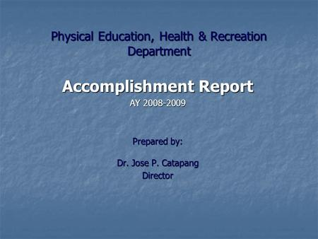 Physical Education, Health & Recreation Department Accomplishment Report AY 2008-2009 Prepared by: Dr. Jose P. Catapang Director.