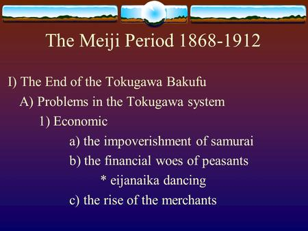 The Meiji Period 1868-1912 I) The End of the Tokugawa Bakufu A) Problems in the Tokugawa system 1) Economic a) the impoverishment of samurai b) the financial.