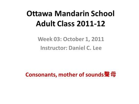 Ottawa Mandarin School Adult Class 2011-12 Week 03: October 1, 2011 Instructor: Daniel C. Lee Consonants, mother of sounds 聲母.