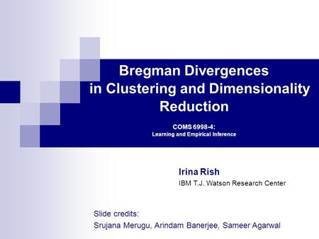 Bregman Divergences in Clustering and Dimensionality Reduction COMS 6998-4: Learning and Empirical Inference Irina Rish IBM T.J. Watson Research Center.